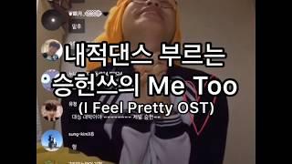 내적댄스 부르는 승헌쓰의 ME TOO(I Feel Pretty OST)
