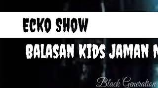 Balasan KIDS JAMAN NOW, ecko show