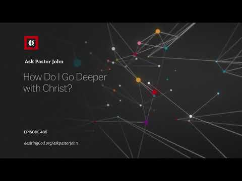 How Do I Go Deeper with Christ? // Ask Pastor John