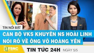 Tin tức 24h mới nhất hôm nay 5/5, Cán bộ VKS khuyên NS Hoài Linh nói rõ về ông Võ Hoàng Yên   FBNC