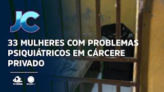 33 mulheres com problemas psiquiátricos em cárcere privado