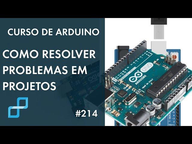 PROBLEMA EM SEU PROJETO? VEJA COMO RESOLVER! | Curso de Arduino #214