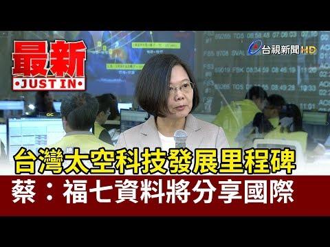台灣太空科技發展里程碑  蔡英文:福七資料將分享國際【最新快訊】
