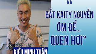 """Kiều Minh Tuấn: """"Bắt Kaity Nguyễn ôm thật nhiều để... quen hơi"""""""