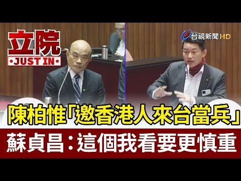 陳柏惟「邀香港人來台當兵」  蘇貞昌:這個我看要更慎重【立院快訊】