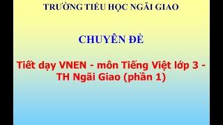 Tiết dạy VNEN - môn Tiếng Việt lớp 3 - TH Ngãi Giao (phần 1)