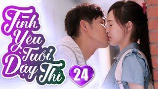 Tình Yêu Tuổi Dậy Thì - Tập 24 | Phim Ngôn Tình Trung Quốc Hay Nhất 2019 - Phim Bộ Lồng Tiếng 2019