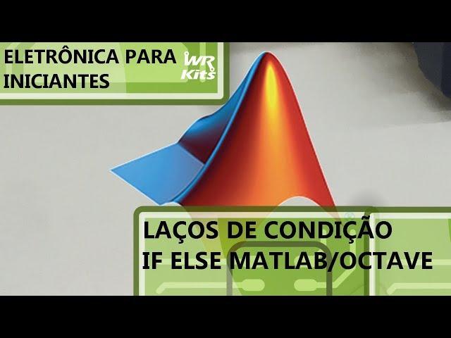 LAÇOS DE CONDIÇÃO NO MATLAB/OCTAVE | Eletrônica para Iniciantes #155