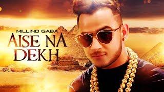 Aise Na Dekh – Millind Gaba Video HD