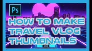 How to make Travel Vlog Thumbnails with Photoshop