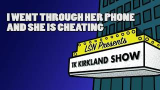 TK Kirkland Show: I Went Through Her Phone And She Is Cheating