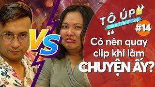 #14 Tô Úp VS Nguyễn Nóc: Có nên quay clip khi làm CHUYỆN ẤY? I Tô Úp EZ