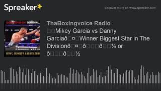 ☎️Mikey Garcia vs Danny Garcia🤑Winner Biggest Star in The Division🤔👍🏽 or 👎🏽