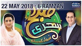 6th Sehri | Subah Sehri Samaa Kay Saath | SAMAA TV | 22 May 2018