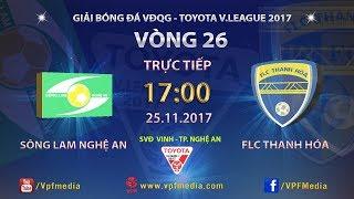 TRỰC TIẾP | SÔNG LAM NGHỆ AN vs FLC THANH HÓA | VÒNG 26 TOYOTA V LEAGUE 2017