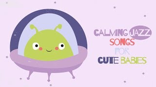 Calming And Relaxing Songs For Babies - Put Your Baby To Sleep - Jazz Lullabies