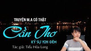CẦN THƠ - KÝ SỰ 12H ĐÊM   Truyện M.A có thật Nguyễn Huy diễn đọc