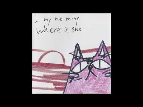 I my me mine, where is she