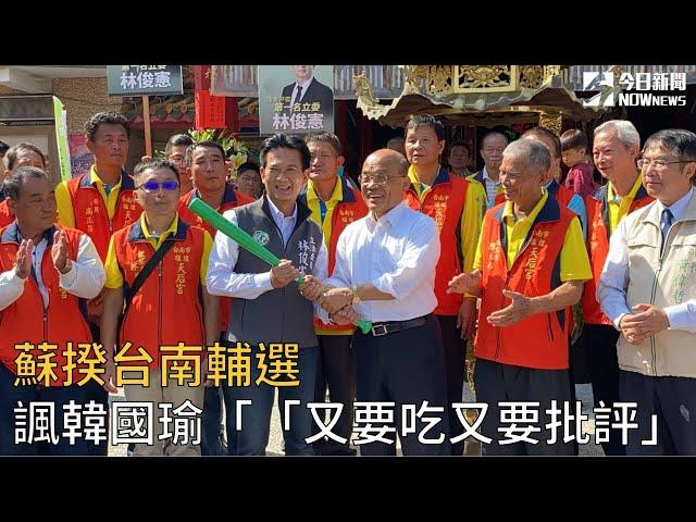 影/蘇揆台南輔選 諷韓國瑜「又要吃又要批評」