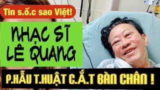 Nhạc sĩ Lê Quang p.hẫu t.huật c.ắ.t b.ỏ một bàn chân l Thuy To Official