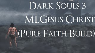 Dark Souls 3 - MLGesus Christ (PURE FAITH BUILD)