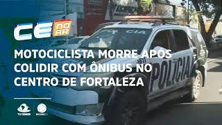 Motociclista morre após colidir com ônibus no Centro de Fortaleza