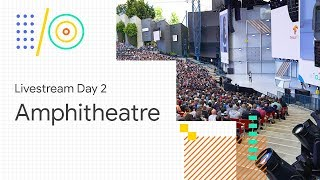 Livestream Day 2: Amphitheatre (Google I/O '18)