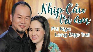 Nhịp Cầu Tri Âm - Phi Nga & Long Đẹp Trai | Tuyệt Phẩm Song Ca Nhạc Trữ Tình Bolero Mới Nhất 2021