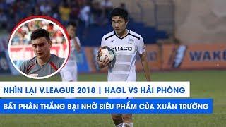 V.League 2018 | HAGL - Hải Phòng | Bất phân thắng bại nhờ siêu phẩm Xuân Trường | NEXT SPORTS