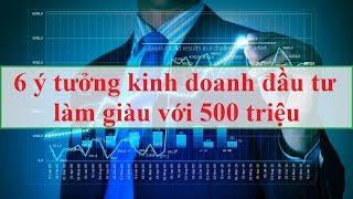 6 ý tưởng kinh doanh đầu tư làm giàu với 500 triệu | Tài chính 24h