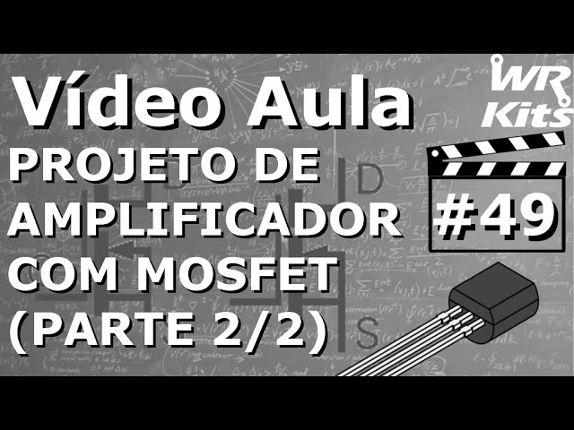 PROJETO DE AMPLIFICADOR COM MOSFET (2/2) | Vídeo Aula #49