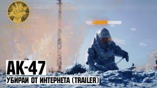 АК-47 - Убирай от Интернета (trailer)