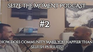 Seize The Moment Podcast Episode 2: How Does Community Make You Happier Than Selfish Pursuits?