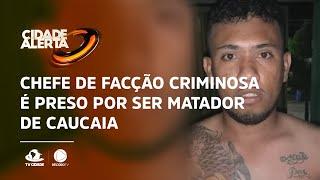 Chefe de facção criminosa é preso por ser matador de Caucaia