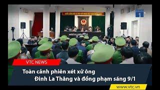 Toàn cảnh phiên xét xử ông Đinh La Thăng và đồng phạm sáng 9/1