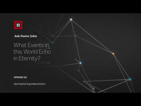 What Events in this World Echo in Eternity? // Ask Pastor John