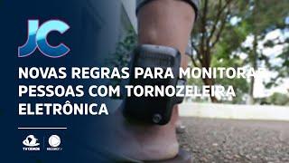 Novas regras para monitorar pessoas com tornozeleira eletrônica
