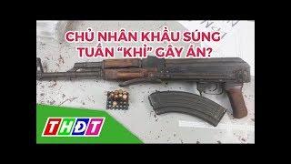 """Xác định chủ nhân của khẩu súng AK mà Tuấn """"khỉ"""" dùng để gây án   THDT"""