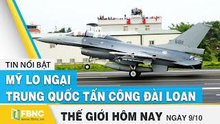 Tin thế giới mới nhất 9/10 | Mỹ lo ngại Trung Quốc tấn công Đài Loan | FBNC