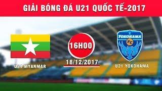 TRỰC TIẾP | U21 Myanmar vs U21 Yokohama | Giải Bóng đá U21 Quốc tế Báo Thanh niên 2017