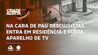 Foi fácil: Na cara de pau descuidistas entra em residência e furta aparelho de TV