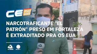 "Narcotraficante ""EL PATRÓN"" preso em Fortaleza é extraditado pra os EUA"