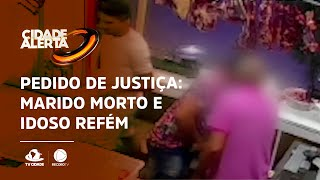 PEDIDO DE JUSTIÇA: Marido morto e idoso refém durante assalto