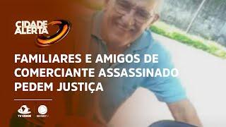 Familiares e amigos de comerciante assassinado pedem justiça