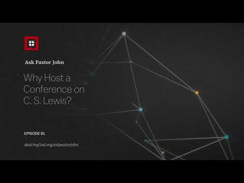 Why Host a Conference on C. S. Lewis? // Ask Pastor John