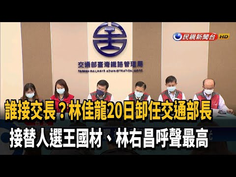 誰接任? 林佳龍20日卸任交長 王國材.林右昌呼聲高-民視新聞