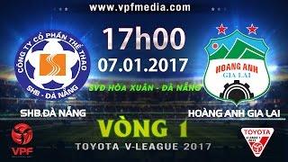 TRỰC TIẾP | SHB.ĐÀ NẴNG vs HOÀNG ANH GIA LAI | VÒNG 1 V-LEAGUE 2017