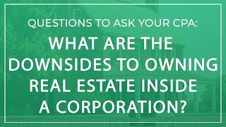 Questions to Ask Your CPA | What are the Downsides to Owning Real Estate Inside a Corporation?