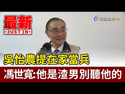 吳怡農提在家當兵 馮世寬:他是渣男別聽他的【最新快訊】