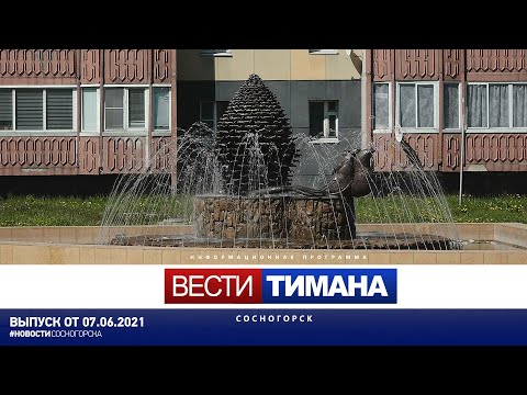 ✳ Вести Тимана. Сосногорск | 07.06.2021